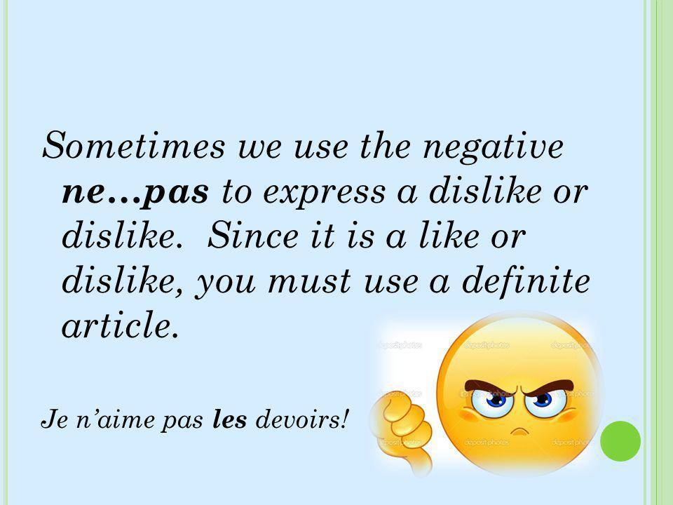 Sometimes we use the negative ne…pas to express a dislike or dislike. Since it is a like or dislike, you must use a definite article. Je naime pas les
