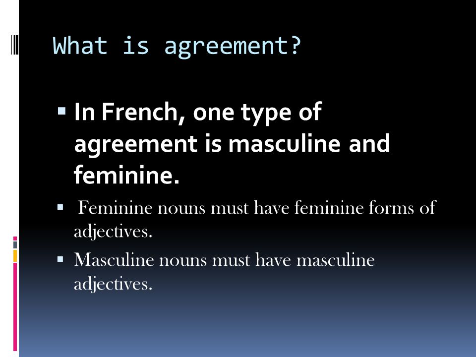 What is agreement. In French, one type of agreement is masculine and feminine.