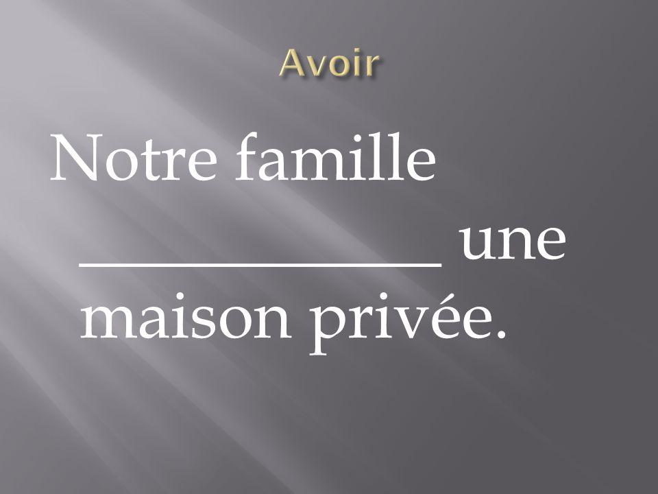 Notre famille ___________ une maison privée.