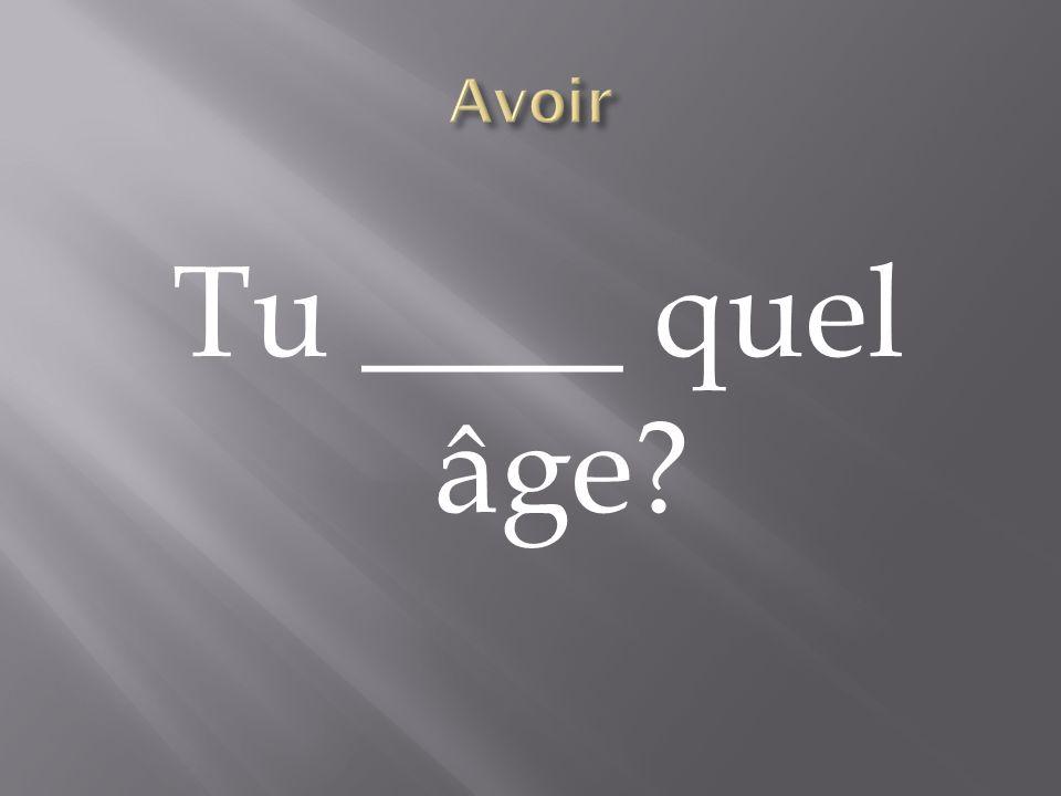 Tu ____ quel âge?