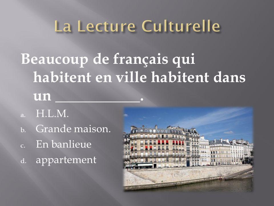 Beaucoup de français qui habitent en ville habitent dans un ___________. a. H.L.M. b. Grande maison. c. En banlieue d. appartement