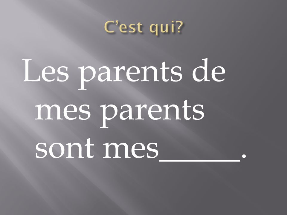 Les parents de mes parents sont mes_____.