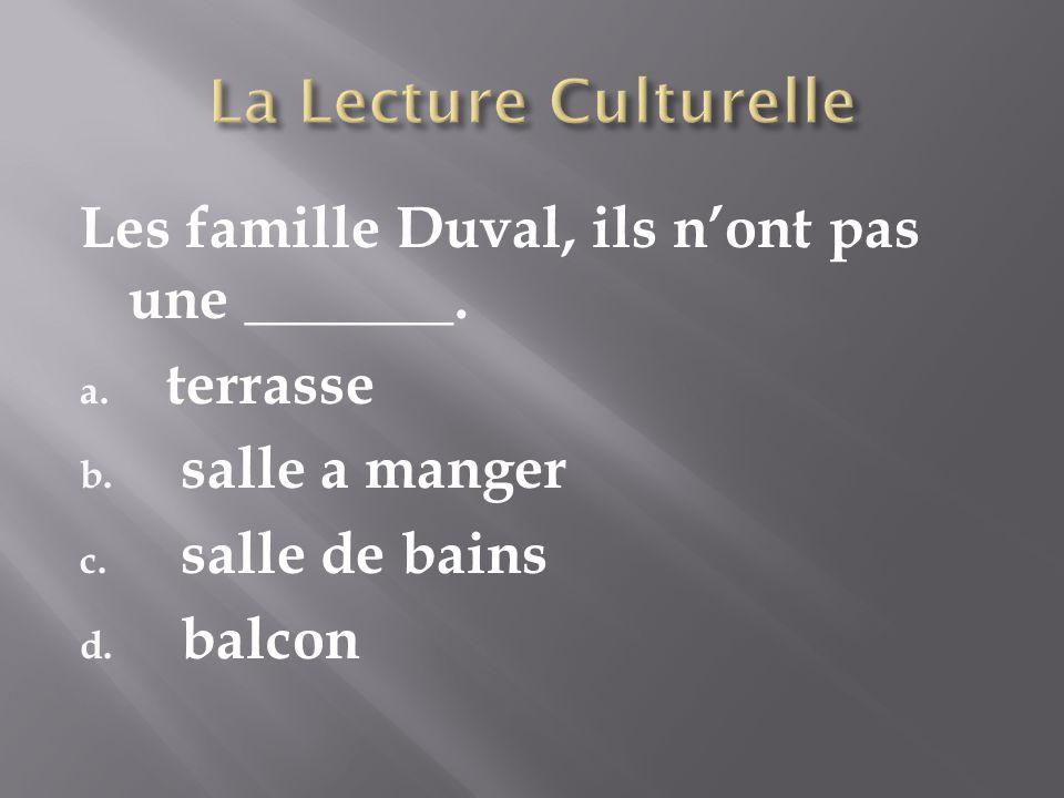 Les famille Duval, ils nont pas une _______. a. terrasse b.