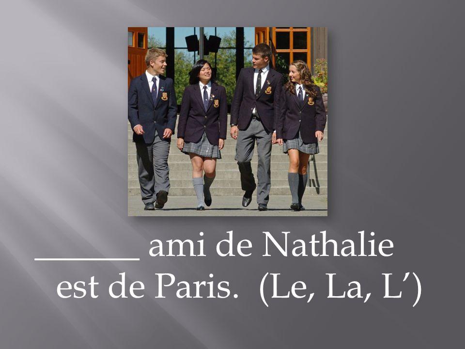 ______ ami de Nathalie est de Paris. (Le, La, L)