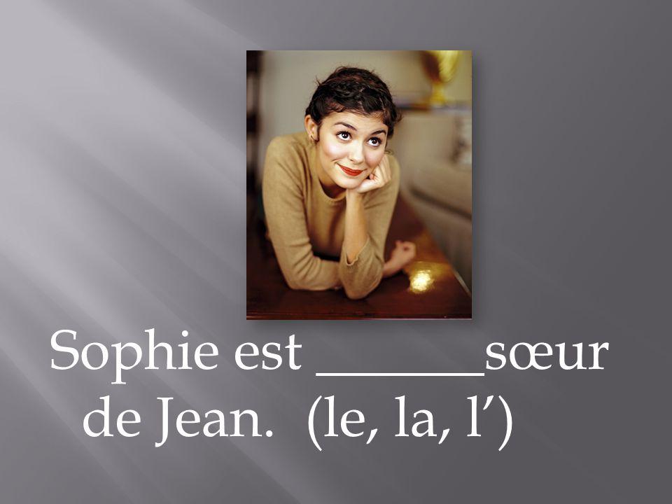 Sophie est ______sœur de Jean. (le, la, l)