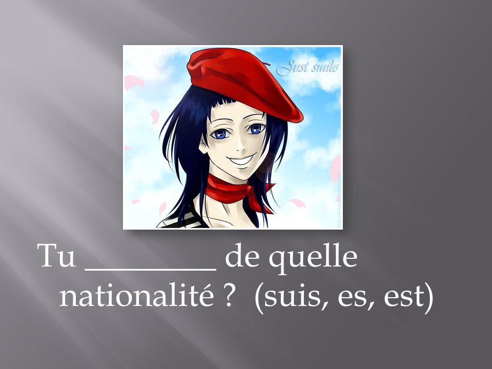 Tu ________ de quelle nationalité ? (suis, es, est)