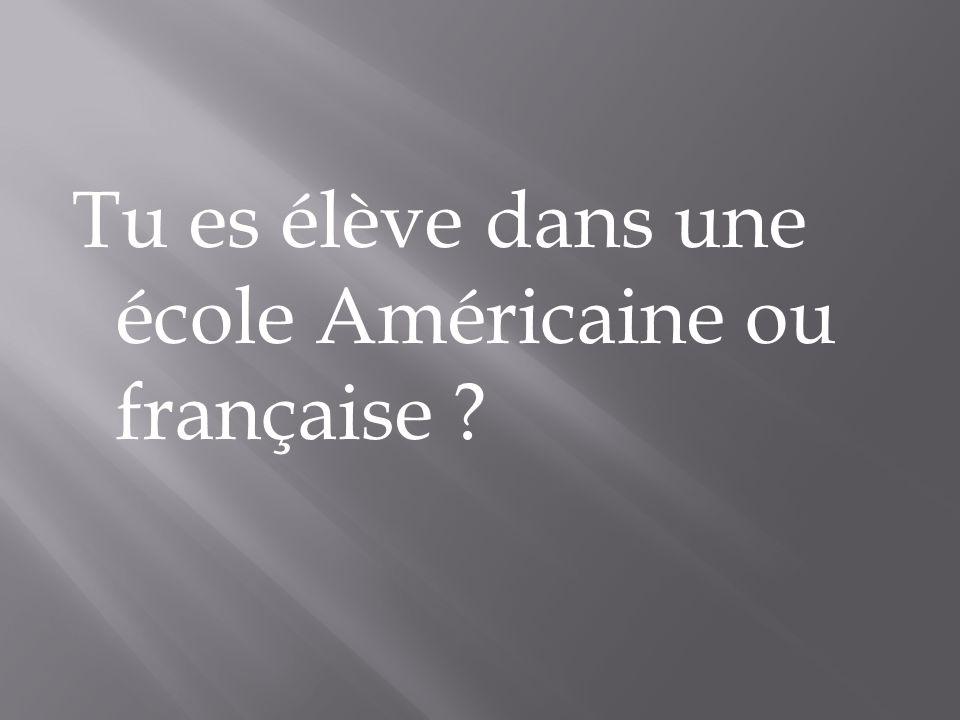 Tu es élève dans une école Américaine ou française ?