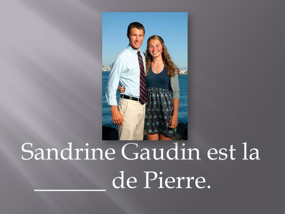 Sandrine Gaudin est la ______ de Pierre.
