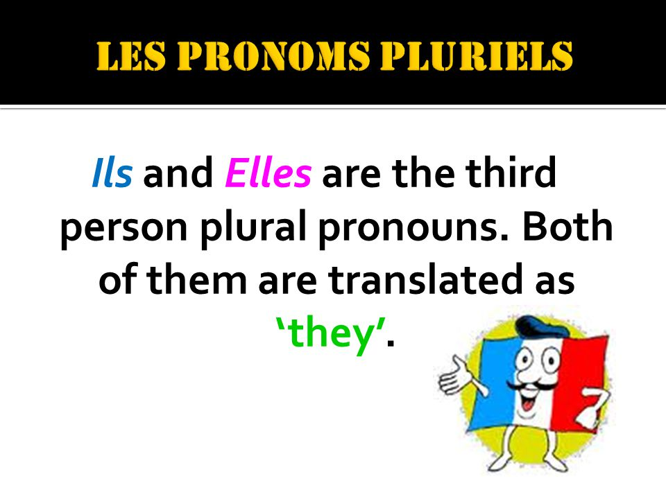 Ils and Elles are the third person plural pronouns. Both of them are translated as they.