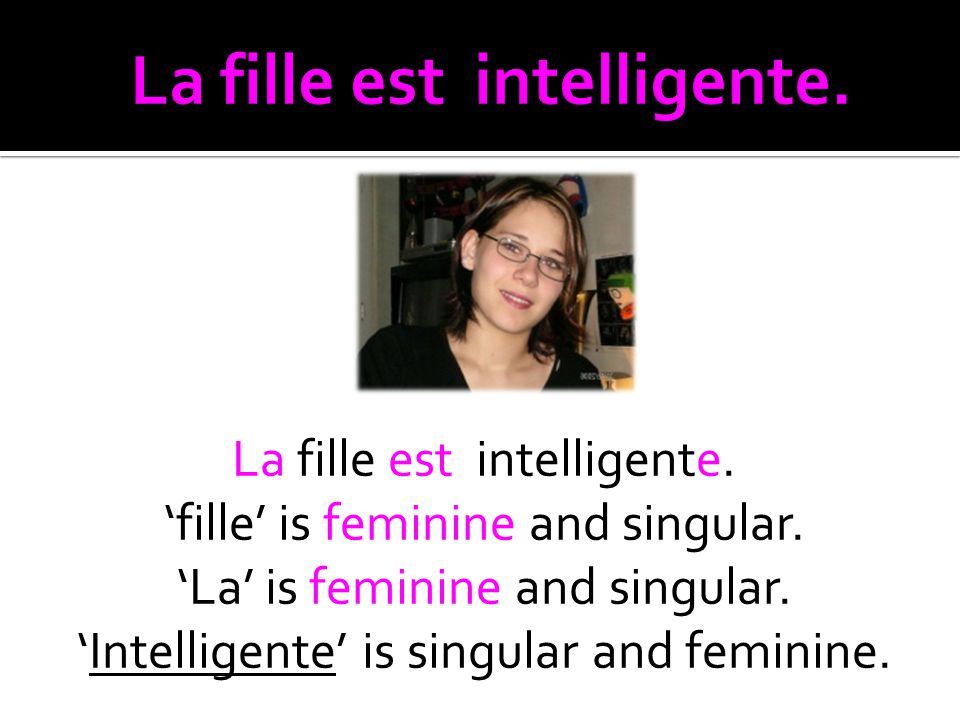 La fille est intelligente. fille is feminine and singular.