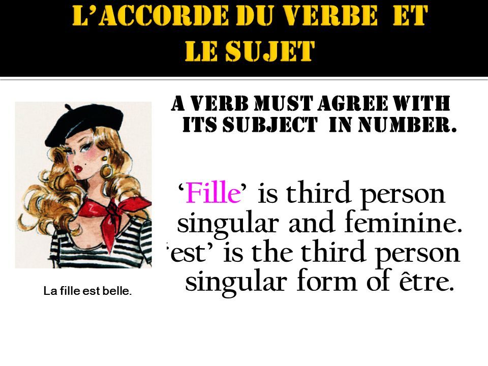 A verb must agree with its subject in number. Fille is third person singular and feminine.