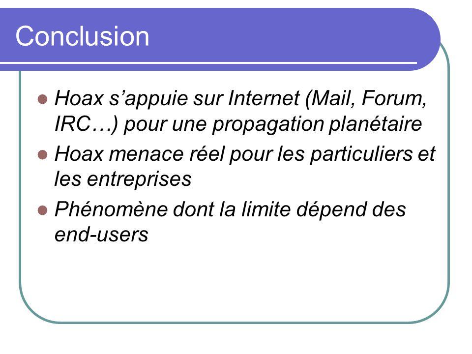 Conclusion Hoax sappuie sur Internet (Mail, Forum, IRC…) pour une propagation planétaire Hoax menace réel pour les particuliers et les entreprises Phénomène dont la limite dépend des end-users