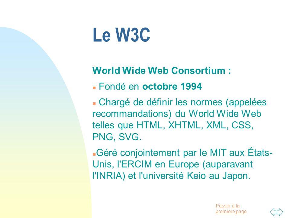 Passer à la première page Le W3C World Wide Web Consortium : n Fondé en octobre 1994 n Chargé de définir les normes (appelées recommandations) du World Wide Web telles que HTML, XHTML, XML, CSS, PNG, SVG.