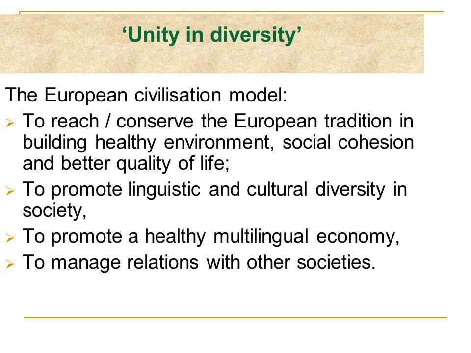 Unity in diversity The European civilisation model: To reach / conserve the European tradition in building healthy environment, social cohesion and better quality of life; To promote linguistic and cultural diversity in society, To promote a healthy multilingual economy, To manage relations with other societies.