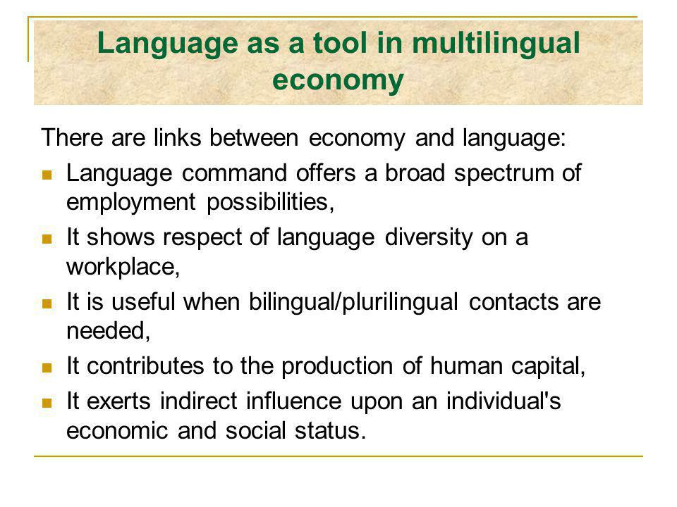 Language as a tool in multilingual economy There are links between economy and language: Language command offers a broad spectrum of employment possibilities, It shows respect of language diversity on a workplace, It is useful when bilingual/plurilingual contacts are needed, It contributes to the production of human capital, It exerts indirect influence upon an individual s economic and social status.