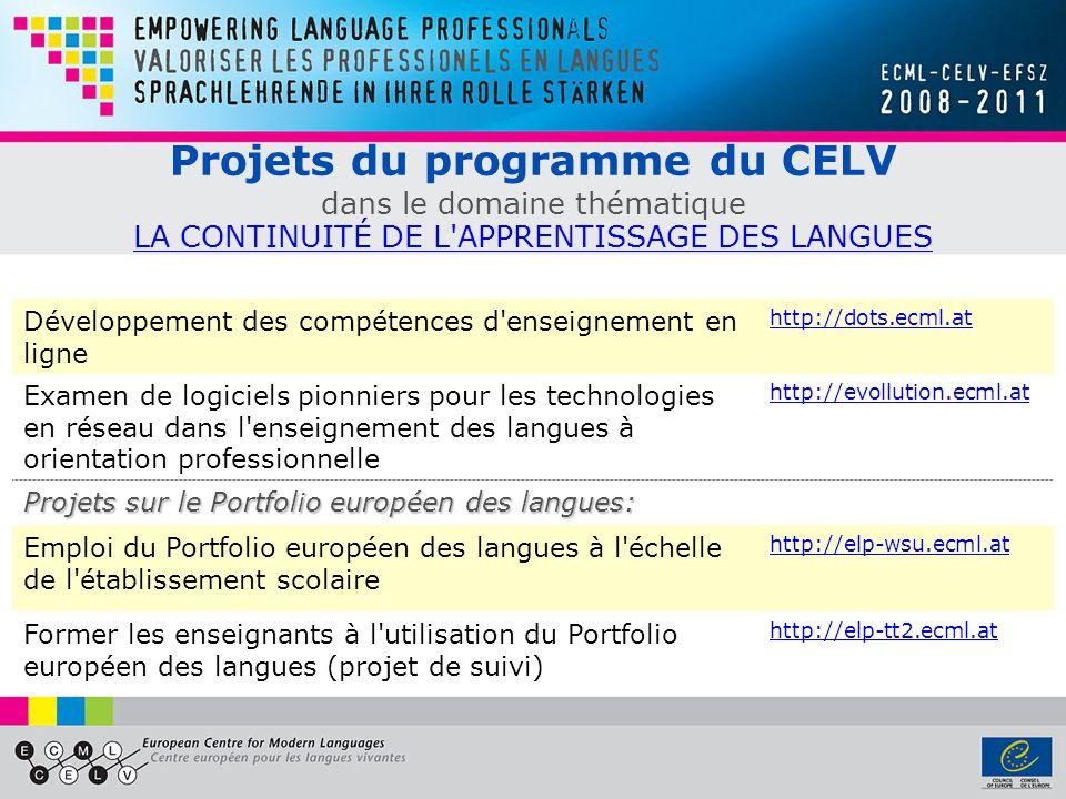 Projets du programme du CELV dans le domaine thématique LA CONTINUITÉ DE L APPRENTISSAGE DES LANGUES LA CONTINUITÉ DE L APPRENTISSAGE DES LANGUES Développement des compétences d enseignement en ligne http://dots.ecml.at Examen de logiciels pionniers pour les technologies en réseau dans l enseignement des langues à orientation professionnelle http://evollution.ecml.at Projets sur le Portfolio européen des langues: Emploi du Portfolio européen des langues à l échelle de l établissement scolaire http://elp-wsu.ecml.at Former les enseignants à l utilisation du Portfolio européen des langues (projet de suivi) http://elp-tt2.ecml.at