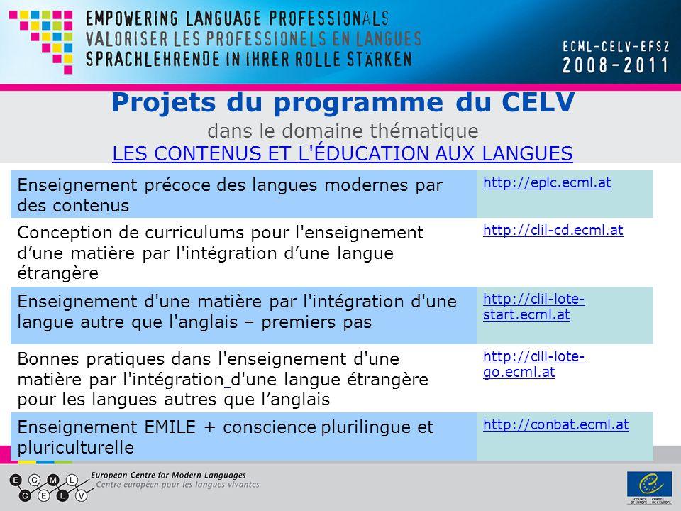 Projets du programme du CELV dans le domaine thématique LES CONTENUS ET L ÉDUCATION AUX LANGUES LES CONTENUS ET L ÉDUCATION AUX LANGUES Enseignement précoce des langues modernes par des contenus http://eplc.ecml.at Conception de curriculums pour l enseignement dune matière par l intégration dune langue étrangère http://clil-cd.ecml.at Enseignement d une matière par l intégration d une langue autre que l anglais – premiers pas http://clil-lote- start.ecml.at Bonnes pratiques dans l enseignement d une matière par l intégration d une langue étrangère pour les langues autres que langlais http://clil-lote- go.ecml.at Enseignement EMILE + conscience plurilingue et pluriculturelle http://conbat.ecml.at