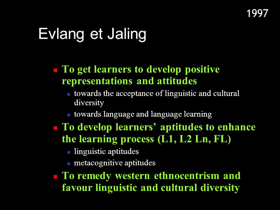 To get learners to develop positive representations and attitudes towards the acceptance of linguistic and cultural diversity towards language and language learning To develop learners aptitudes to enhance the learning process (L1, L2 Ln, FL) linguistic aptitudes metacognitive aptitudes To remedy western ethnocentrism and favour linguistic and cultural diversity Evlang et Jaling 1997
