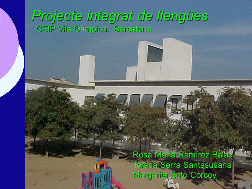 Projecte integrat de llengües CEIP Vila Olímpica. Barcelona Rosa Maria Ramírez Palau Teresa Serra Santasusana Margarita Soto Corcoy