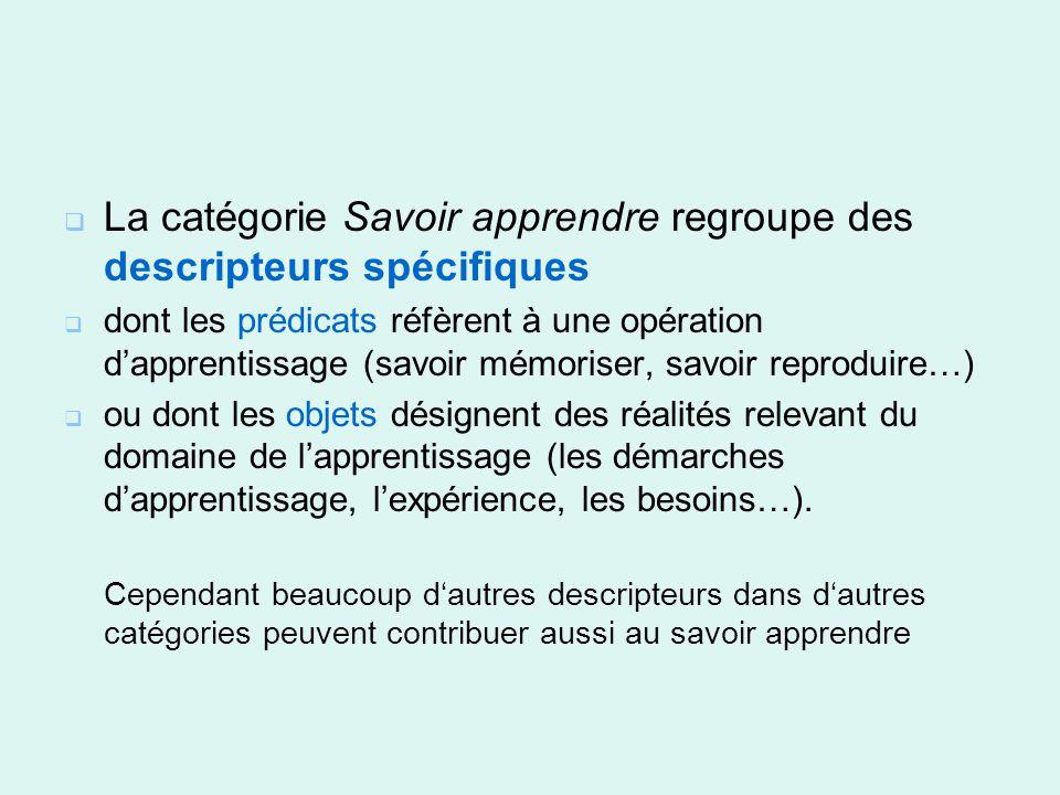 La catégorie Savoir apprendre regroupe des descripteurs spécifiques dont les prédicats réfèrent à une opération dapprentissage (savoir mémoriser, savo