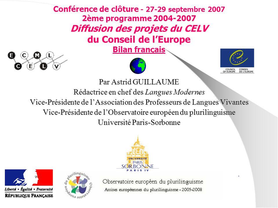 Conférence de clôture - 27-29 septembre 2007 2ème programme 2004-2007 Diffusion des projets du CELV du Conseil de lEurope Bilan français Par Astrid GUILLAUME Rédactrice en chef des Langues Modernes Vice-Présidente de lAssociation des Professeurs de Langues Vivantes Vice-Présidente de lObservatoire européen du plurilinguisme Université Paris-Sorbonne