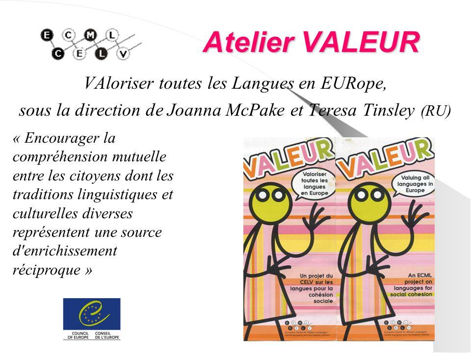 Atelier VALEUR VAloriser toutes les Langues en EURope, sous la direction de Joanna McPake et Teresa Tinsley (RU) « Encourager la compréhension mutuelle entre les citoyens dont les traditions linguistiques et culturelles diverses représentent une source d enrichissement réciproque »