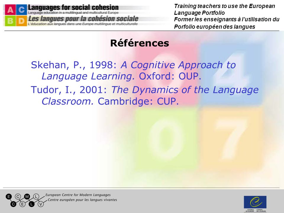Training teachers to use the European Language Portfolio Former les enseignants à lutilisation du Porfolio européen des langues Références Skehan, P., 1998: A Cognitive Approach to Language Learning.