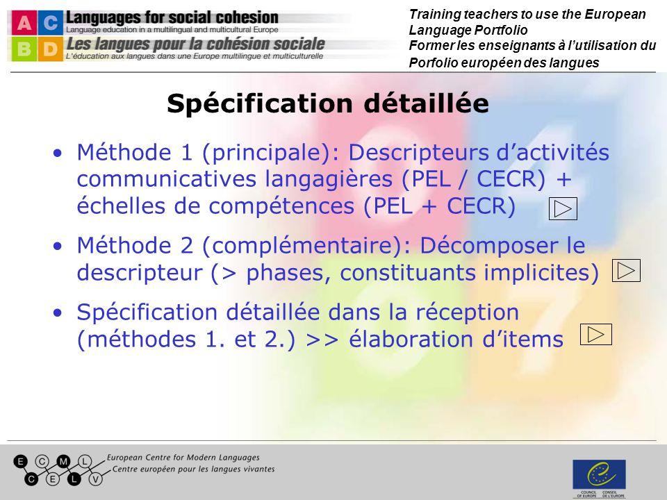 Training teachers to use the European Language Portfolio Former les enseignants à lutilisation du Porfolio européen des langues Spécification détaillée Méthode 1 (principale): Descripteurs dactivités communicatives langagières (PEL / CECR) + échelles de compétences (PEL + CECR) Méthode 2 (complémentaire): Décomposer le descripteur (> phases, constituants implicites) Spécification détaillée dans la réception (méthodes 1.