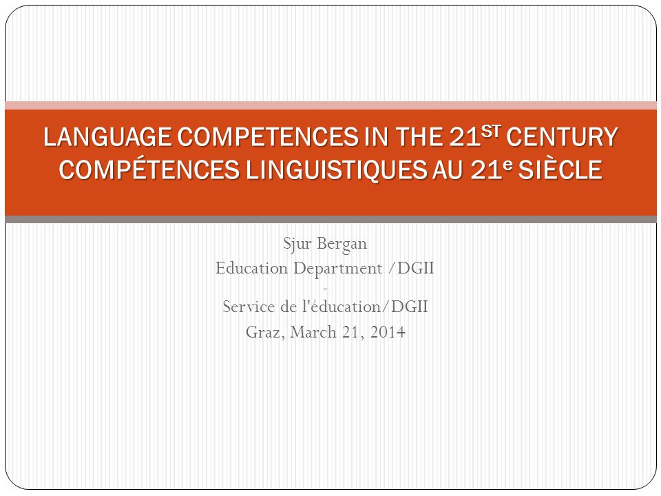 Sjur Bergan Education Department /DGII - Service de l éducation/DGII Graz, March 21, 2014 LANGUAGE COMPETENCES IN THE 21 ST CENTURY COMPÉTENCES LINGUISTIQUES AU 21 e SIÈCLE