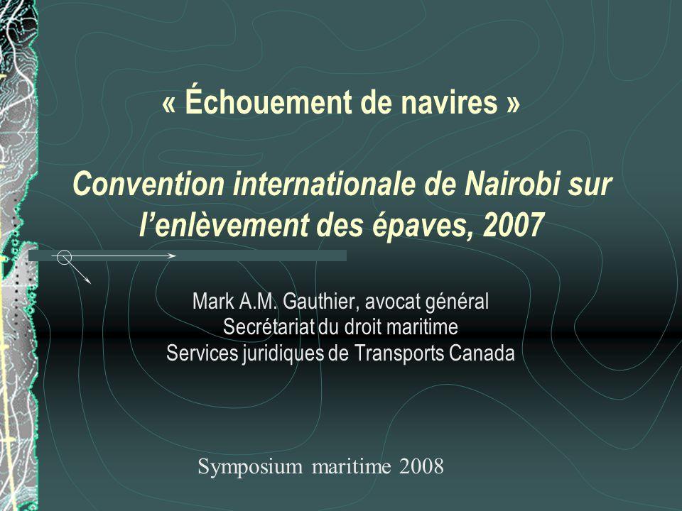 « Échouement de navires » Convention internationale de Nairobi sur lenlèvement des épaves, 2007 Mark A.M. Gauthier, avocat général Secrétariat du droi