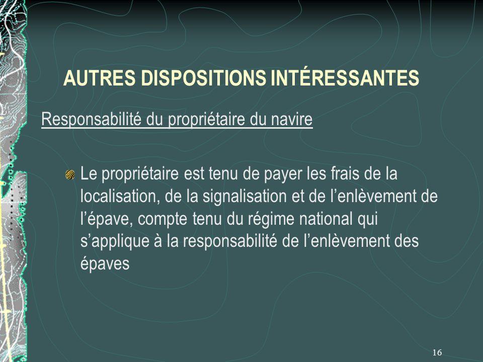 16 AUTRES DISPOSITIONS INTÉRESSANTES Responsabilité du propriétaire du navire Le propriétaire est tenu de payer les frais de la localisation, de la si