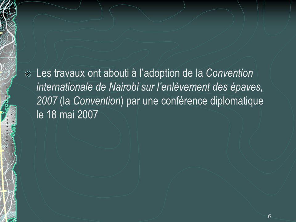 6 Les travaux ont abouti à ladoption de la Convention internationale de Nairobi sur lenlèvement des épaves, 2007 (la Convention ) par une conférence d