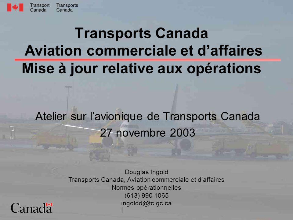 Transports Canada Aviation commerciale et daffaires Mise à jour relative aux opérations Atelier sur lavionique de Transports Canada 27 novembre 2003 Douglas Ingold Transports Canada, Aviation commerciale et daffaires Normes opérationnelles (613) 990 1065 ingoldd@tc.gc.ca