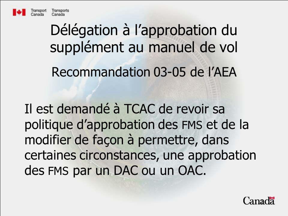 3 Délégation à lapprobation du supplément au manuel de vol Recommandation 03-05 de lAEA Il est demandé à TCAC de revoir sa politique dapprobation des FMS et de la modifier de façon à permettre, dans certaines circonstances, une approbation des FMS par un DAC ou un OAC.