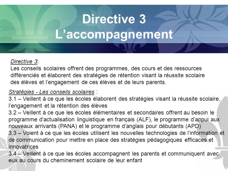 Directive 3 Laccompagnement Directive 3: Les conseils scolaires offrent des programmes, des cours et des ressources différenciés et élaborent des stratégies de rétention visant la réussite scolaire des élèves et lengagement de ces élèves et de leurs parents.