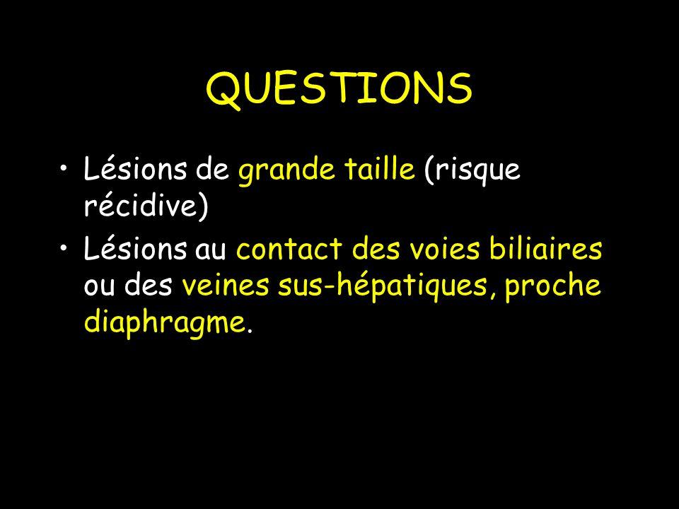 QUESTIONS Lésions de grande taille (risque récidive) Lésions au contact des voies biliaires ou des veines sus-hépatiques, proche diaphragme.