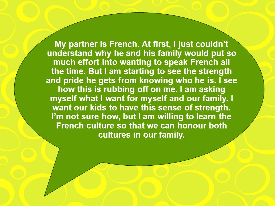 My partner is French. At first, I just couldnt understand why he and his family would put so much effort into wanting to speak French all the time. Bu