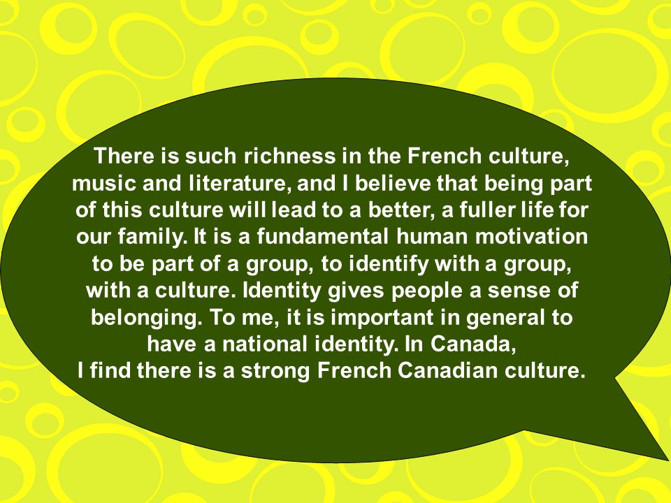 There is such richness in the French culture, music and literature, and I believe that being part of this culture will lead to a better, a fuller life