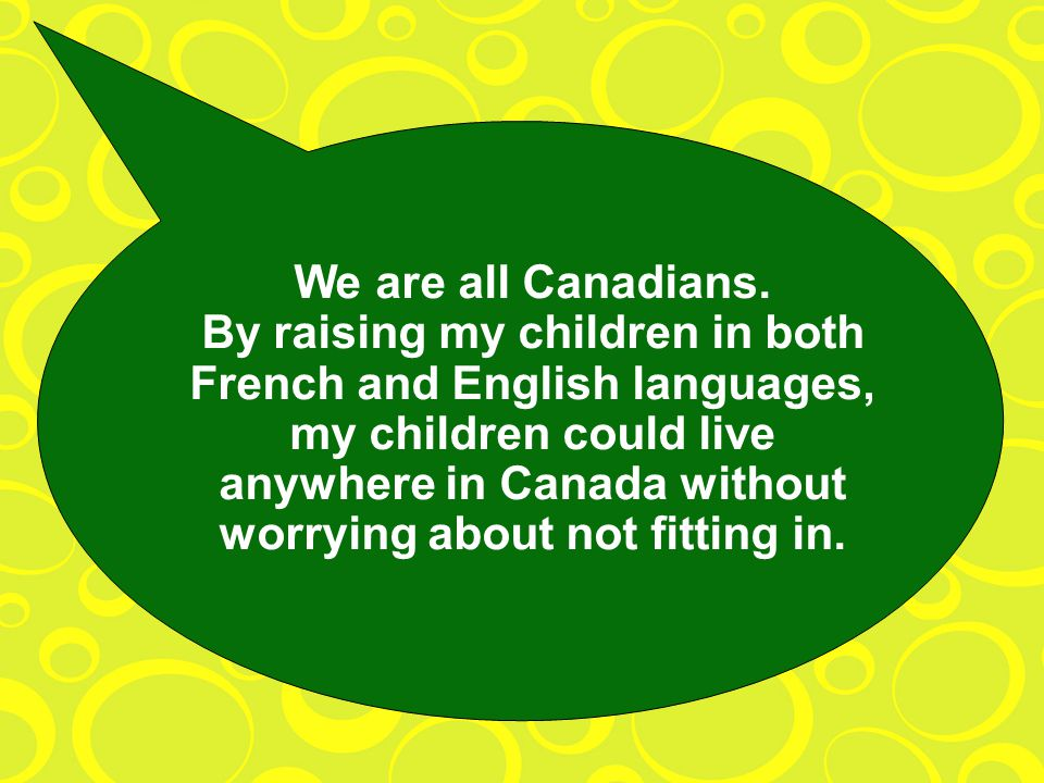 We are all Canadians. By raising my children in both French and English languages, my children could live anywhere in Canada without worrying about no