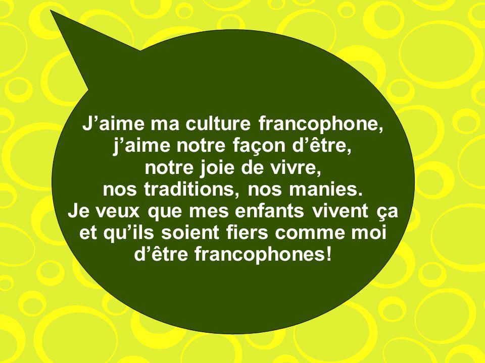 Jaime ma culture francophone, jaime notre façon dêtre, notre joie de vivre, nos traditions, nos manies.