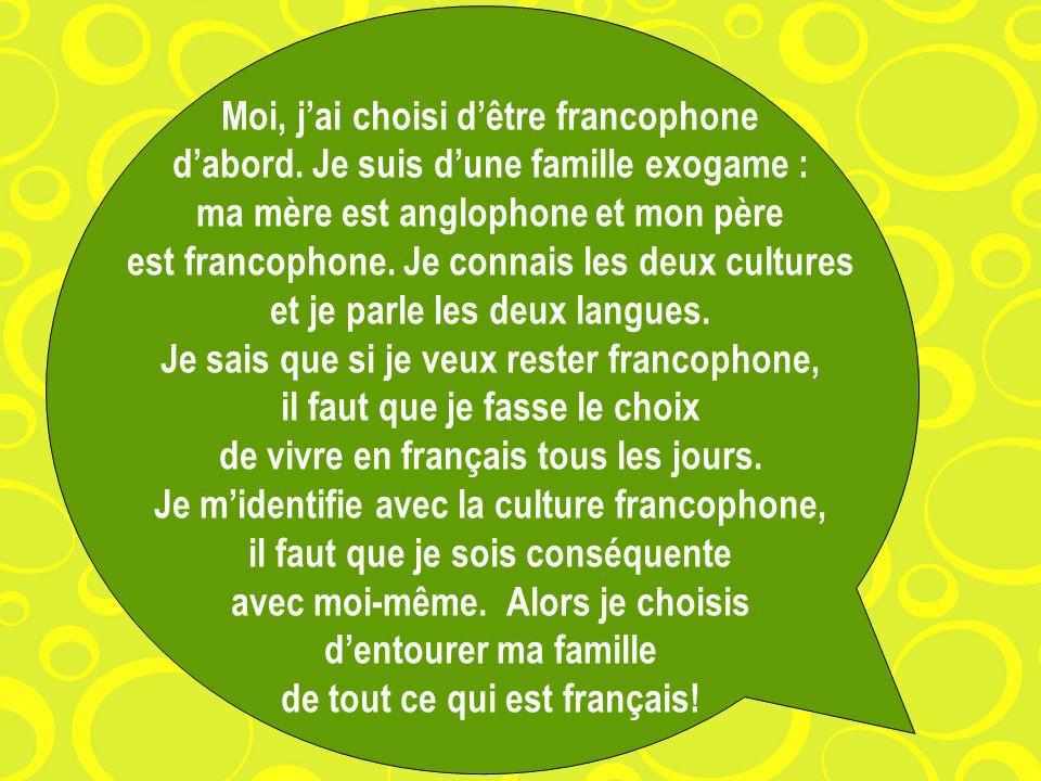 Moi, jai choisi dêtre francophone dabord. Je suis dune famille exogame : ma mère est anglophone et mon père est francophone. Je connais les deux cultu