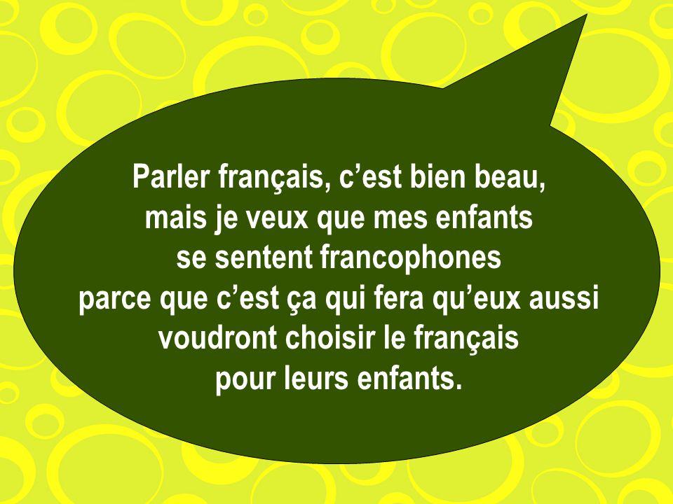 Parler français, cest bien beau, mais je veux que mes enfants se sentent francophones parce que cest ça qui fera queux aussi voudront choisir le français pour leurs enfants.