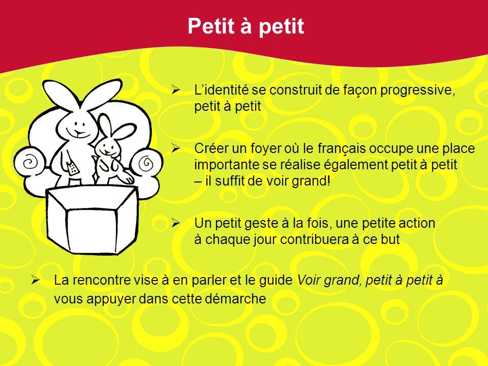 Lidentité se construit de façon progressive, petit à petit Créer un foyer où le français occupe une place importante se réalise également petit à peti