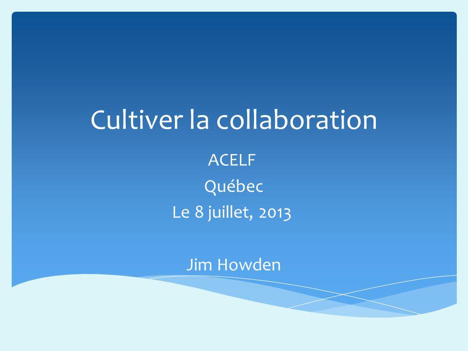 Cultiver la collaboration ACELF Québec Le 8 juillet, 2013 Jim Howden