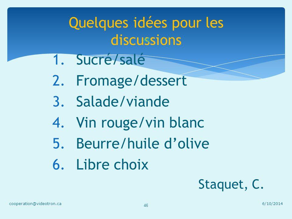 Quelques idées pour les discussions 6/10/2014cooperation@videotron.ca 46 1.Sucré/salé 2.Fromage/dessert 3.Salade/viande 4.Vin rouge/vin blanc 5.Beurre