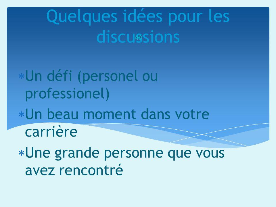 Quelques idées pour les discussions 49 Un défi (personel ou professionel) Un beau moment dans votre carrière Une grande personne que vous avez rencont
