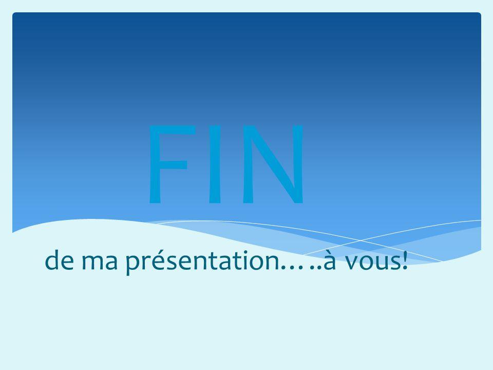 FIN de ma présentation…..à vous!