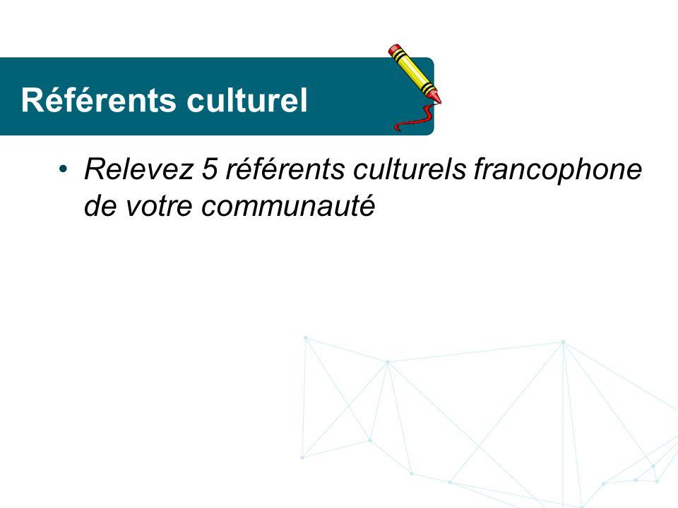 Référents culturel Relevez 5 référents culturels francophone de votre communauté