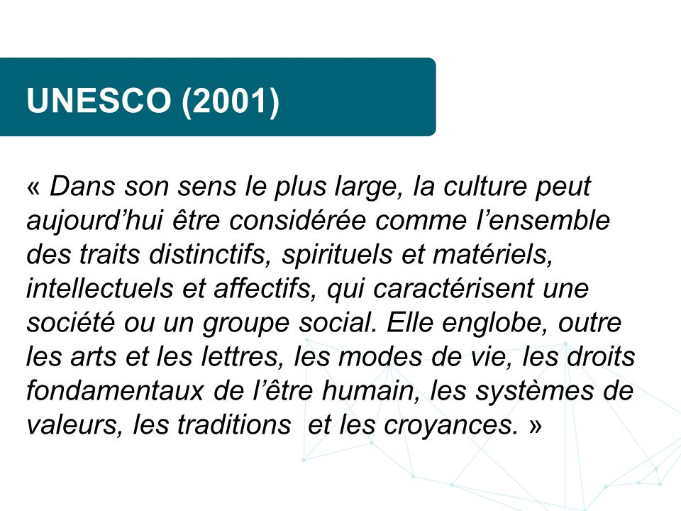 UNESCO (2001) « Dans son sens le plus large, la culture peut aujourdhui être considérée comme lensemble des traits distinctifs, spirituels et matériels, intellectuels et affectifs, qui caractérisent une société ou un groupe social.