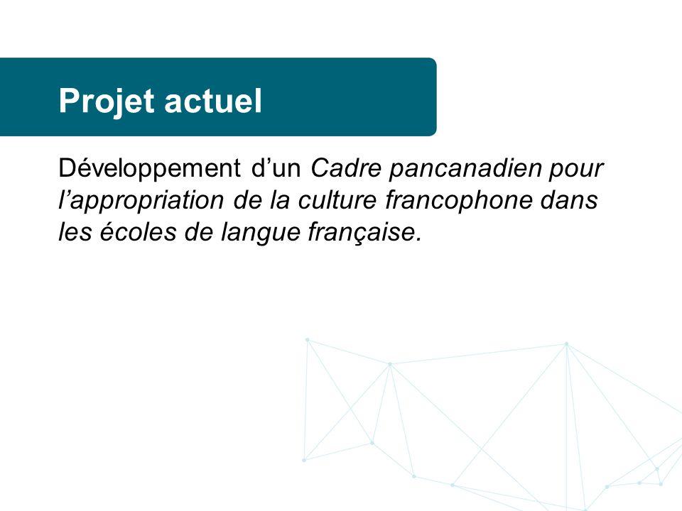 Projet actuel Développement dun Cadre pancanadien pour lappropriation de la culture francophone dans les écoles de langue française.